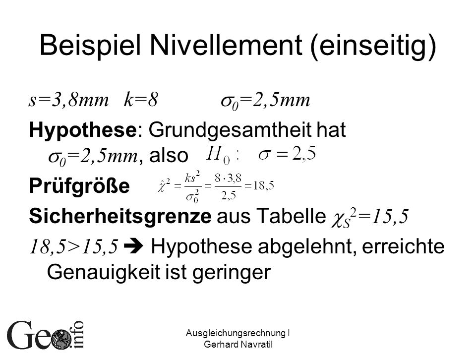 Ausgleichungsrechnung I Gerhard Navratil Beispiel Nivellement (einseitig) s=3,8mmk=8 0 =2,5mm Hypothese: Grundgesamtheit hat 0 =2,5mm, also Prüfgröße