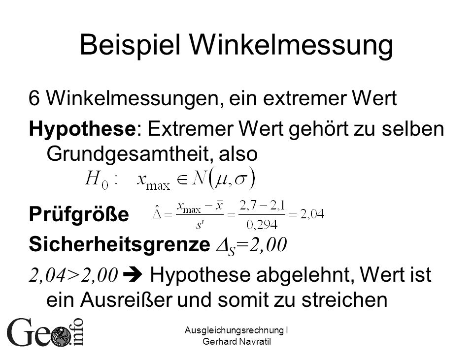 Ausgleichungsrechnung I Gerhard Navratil Beispiel Winkelmessung 6 Winkelmessungen, ein extremer Wert Hypothese: Extremer Wert gehört zu selben Grundge
