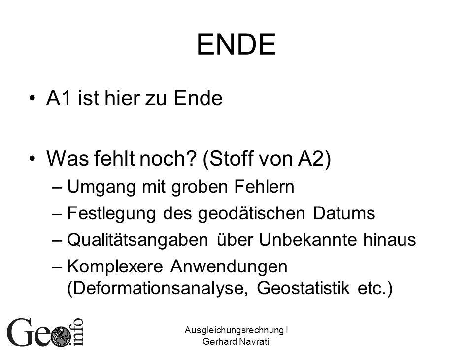 Ausgleichungsrechnung I Gerhard Navratil ENDE A1 ist hier zu Ende Was fehlt noch? (Stoff von A2) –Umgang mit groben Fehlern –Festlegung des geodätisch