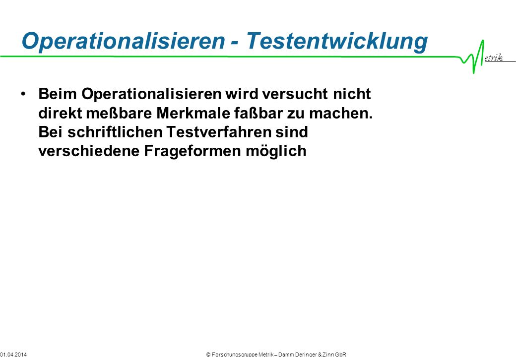 etrik © Forschungsgruppe Metrik – Damm Deringer & Zinn GbR01.04.2014 Operationalisieren - Testentwicklung Beim Operationalisieren wird versucht nicht direkt meßbare Merkmale faßbar zu machen.