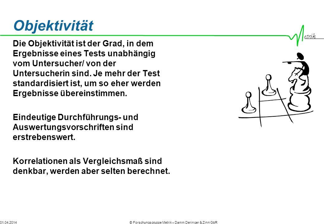 etrik © Forschungsgruppe Metrik – Damm Deringer & Zinn GbR01.04.2014 Objektivität Die Objektivität ist der Grad, in dem Ergebnisse eines Tests unabhängig vom Untersucher/ von der Untersucherin sind.