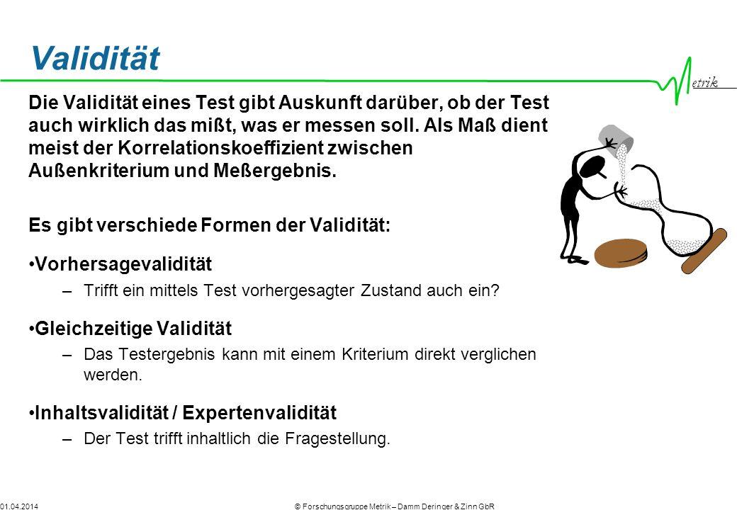 etrik © Forschungsgruppe Metrik – Damm Deringer & Zinn GbR01.04.2014 Validität Die Validität eines Test gibt Auskunft darüber, ob der Test auch wirklich das mißt, was er messen soll.