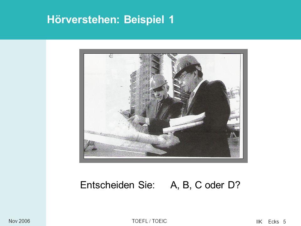 Nov 2006TOEFL / TOEIC IIK Ecks 5 Entscheiden Sie:A, B, C oder D Hörverstehen: Beispiel 1