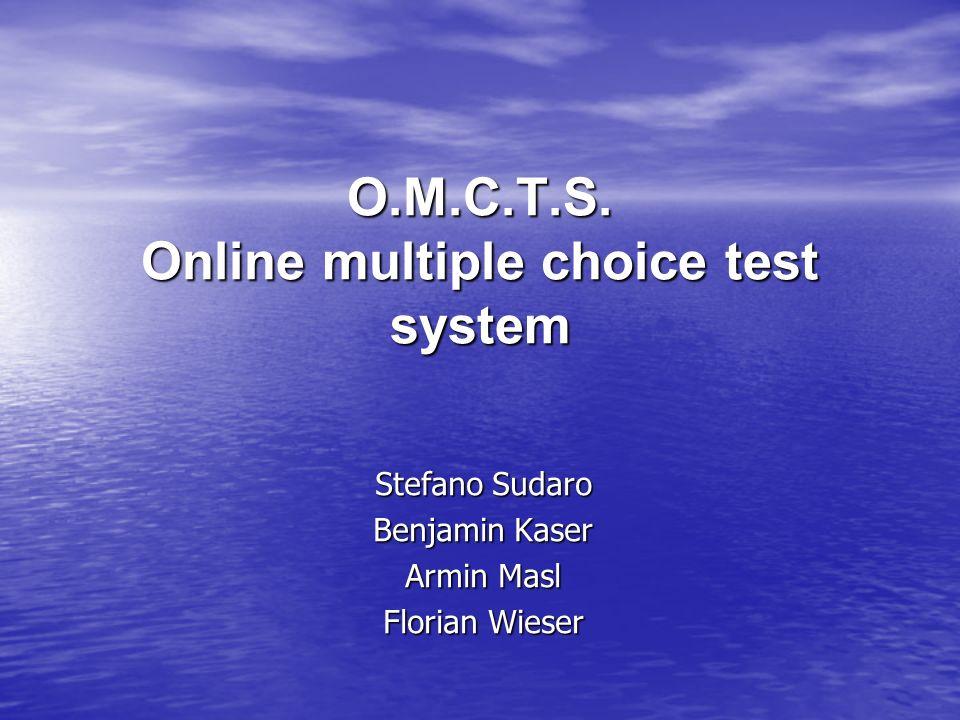 O.M.C.T.S. Online multiple choice test system Stefano Sudaro Benjamin Kaser Armin Masl Florian Wieser