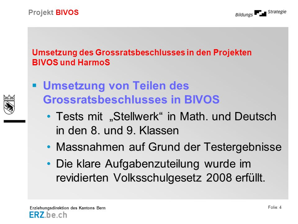 Erziehungsdirektion des Kantons Bern Projekt BIVOS Folie: 4 Umsetzung des Grossratsbeschlusses in den Projekten BIVOS und HarmoS Umsetzung von Teilen