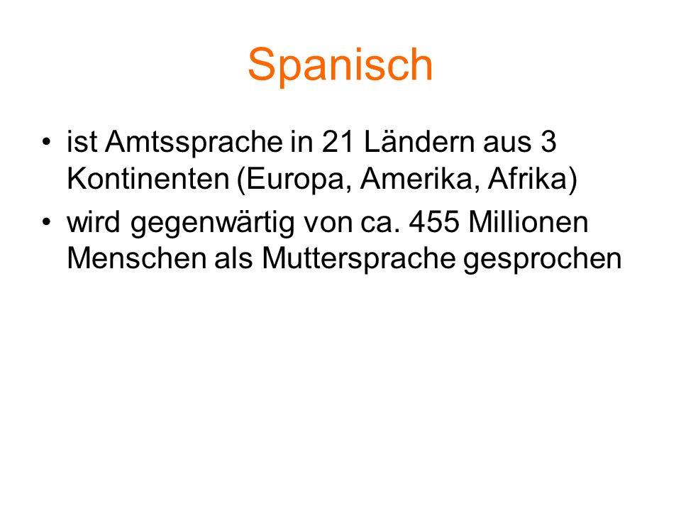 Spanisch ist Amtssprache in 21 Ländern aus 3 Kontinenten (Europa, Amerika, Afrika) wird gegenwärtig von ca. 455 Millionen Menschen als Muttersprache g