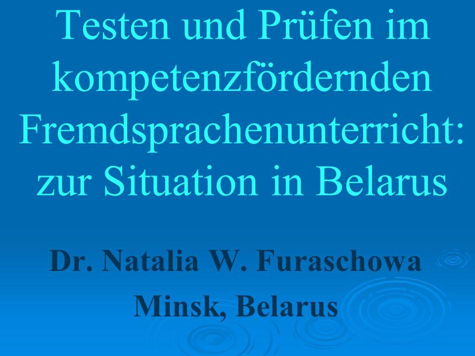Testen und Prüfen im kompetenzfördernden Fremdsprachenunterricht: zur Situation in Belarus Dr. Natalia W. Furaschowa Minsk, Belarus