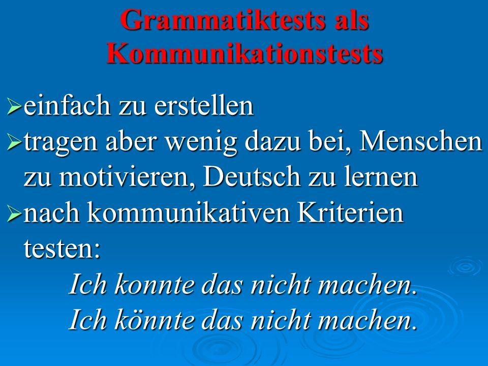 Grammatiktests als Kommunikationstests einfach zu erstellen einfach zu erstellen tragen aber wenig dazu bei, Menschen zu motivieren, Deutsch zu lernen