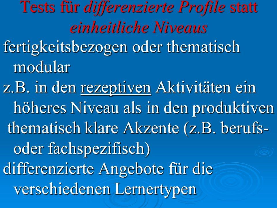 Tests für differenzierte Profile statt einheitliche Niveaus fertigkeitsbezogen oder thematisch modular z.B. in den rezeptiven Aktivitäten ein höheres