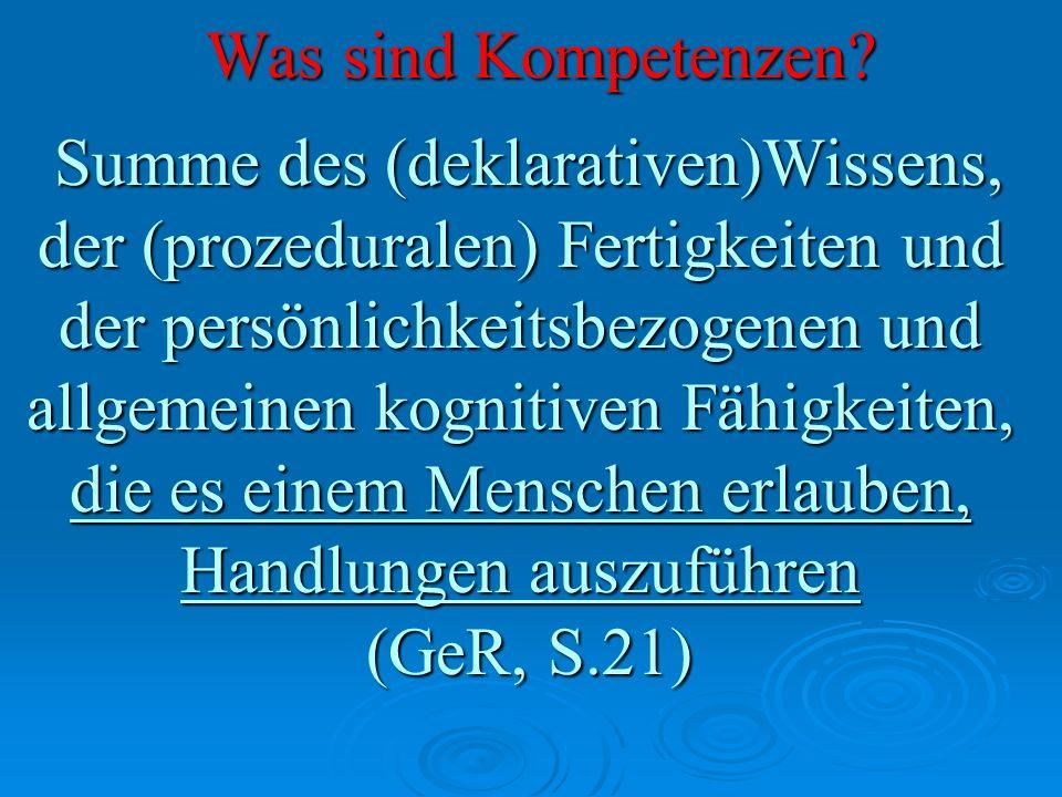 Was sind Kompetenzen? Summe des (deklarativen)Wissens, Summe des (deklarativen)Wissens, der (prozeduralen) Fertigkeiten und der persönlichkeitsbezogen