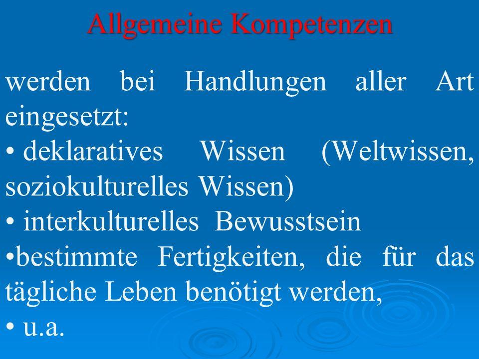 Allgemeine Kompetenzen werden bei Handlungen aller Art eingesetzt: deklaratives Wissen (Weltwissen, soziokulturelles Wissen) interkulturelles Bewussts