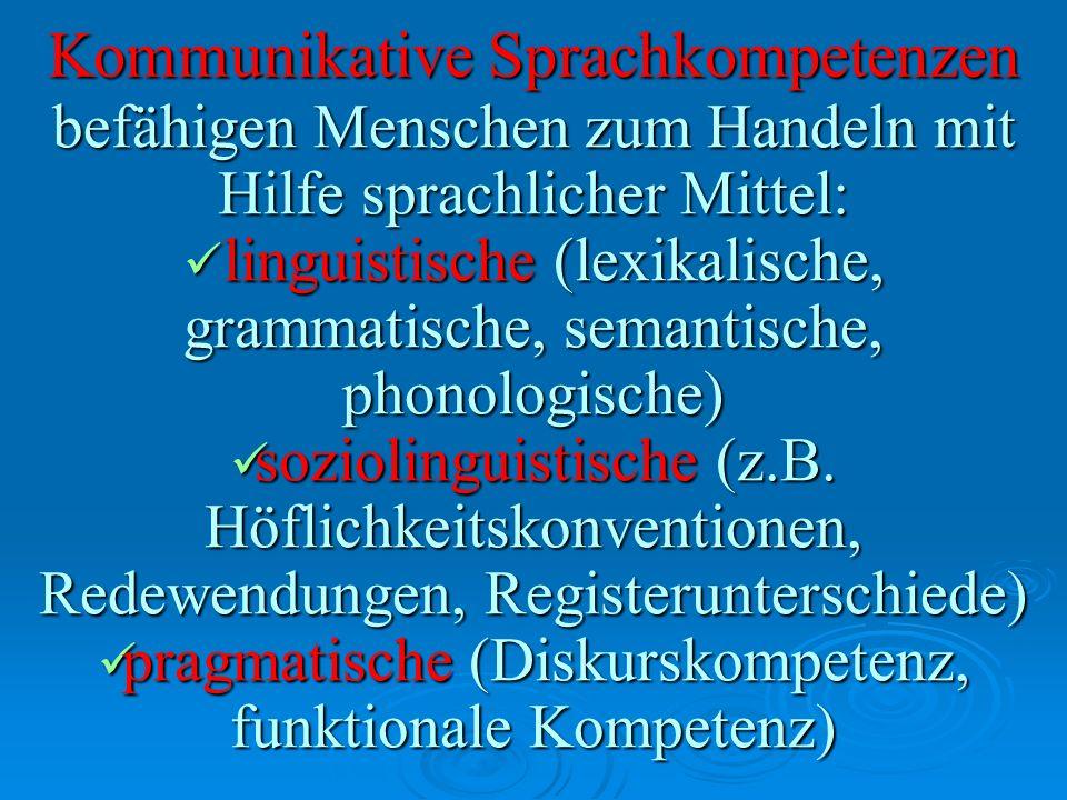 Kommunikative Sprachkompetenzen befähigen Menschen zum Handeln mit Hilfe sprachlicher Mittel: linguistische (lexikalische, grammatische, semantische,