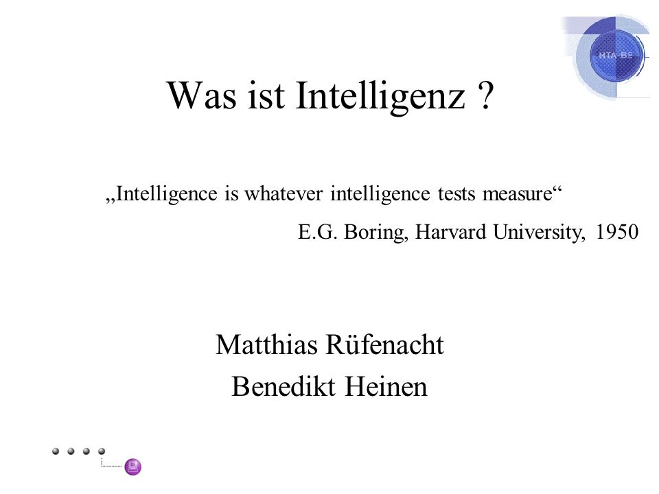 Was ist Intelligenz ? Matthias Rüfenacht Benedikt Heinen Intelligence is whatever intelligence tests measure E.G. Boring, Harvard University, 1950