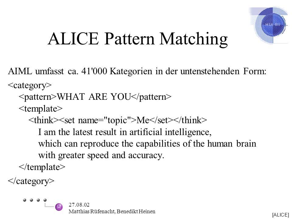 27.08.02 Matthias Rüfenacht, Benedikt Heinen ALICE Pattern Matching AIML umfasst ca. 41'000 Kategorien in der untenstehenden Form: WHAT ARE YOU Me I a