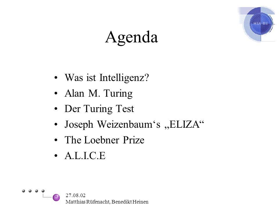27.08.02 Matthias Rüfenacht, Benedikt Heinen Agenda Was ist Intelligenz? Alan M. Turing Der Turing Test Joseph Weizenbaums ELIZA The Loebner Prize A.L