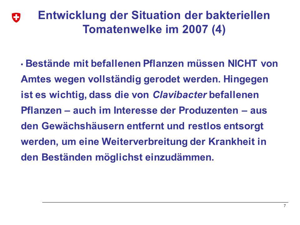 8 Entwicklung der Situation der bakteriellen Tomatenwelke im 2007(5) Damit die Ausbreitung der bakteriellen Tomatenwelke in der Schweiz erfasst werden kann, müssen die Befallsherde den zuständigen kantonalen Fachstellen gemeldet werden.