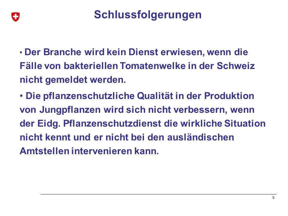 9 Schlussfolgerungen Der Branche wird kein Dienst erwiesen, wenn die Fälle von bakteriellen Tomatenwelke in der Schweiz nicht gemeldet werden. Die pfl