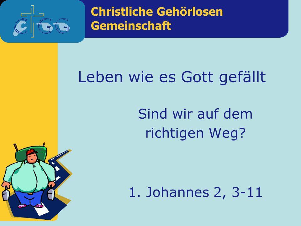 Christliche Gehörlosen Gemeinschaft 1. Johannes 2, 3-11 Leben wie es Gott gefällt Sind wir auf dem richtigen Weg?