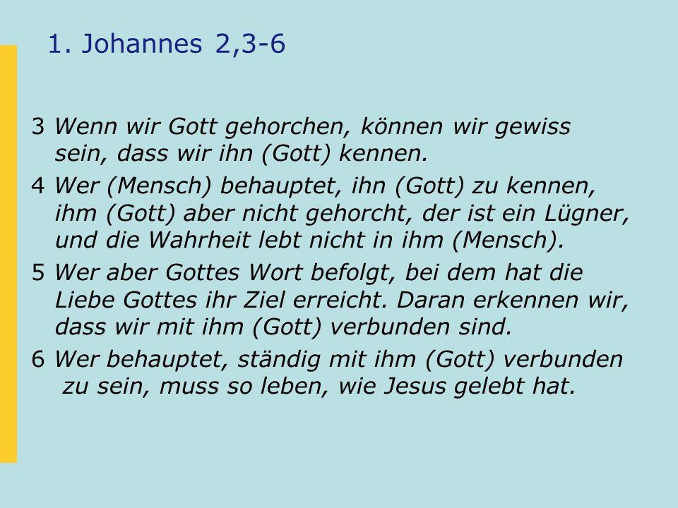1. Johannes 2,3-6 3 Wenn wir Gott gehorchen, können wir gewiss sein, dass wir ihn (Gott) kennen. 4 Wer (Mensch) behauptet, ihn (Gott) zu kennen, ihm (