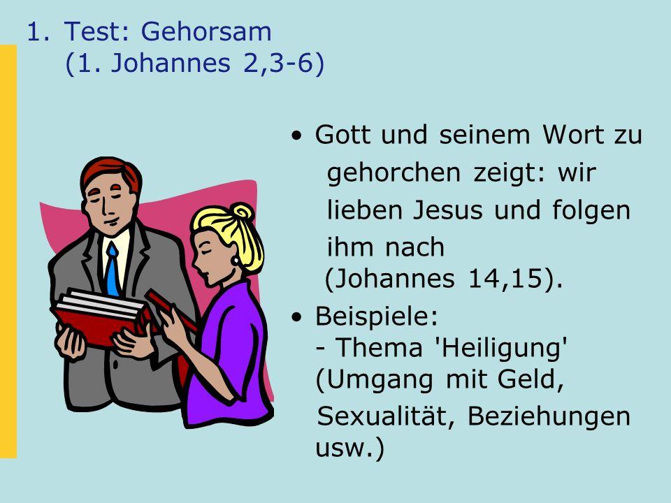 1.Test: Gehorsam (1. Johannes 2,3-6) Gott und seinem Wort zu gehorchen zeigt: wir lieben Jesus und folgen ihm nach (Johannes 14,15). Beispiele: - Them