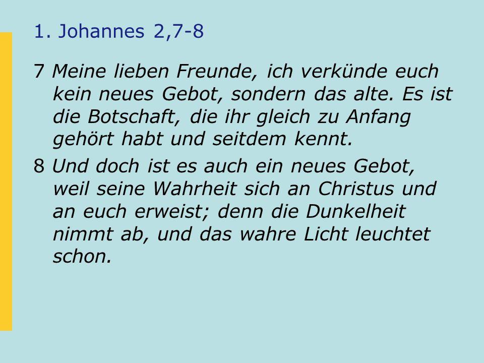 1. Johannes 2,7-8 7 Meine lieben Freunde, ich verkünde euch kein neues Gebot, sondern das alte. Es ist die Botschaft, die ihr gleich zu Anfang gehört