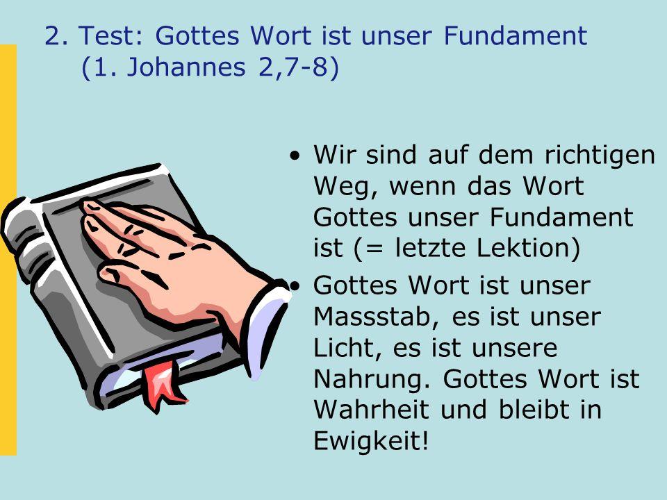 2. Test: Gottes Wort ist unser Fundament (1. Johannes 2,7-8) Wir sind auf dem richtigen Weg, wenn das Wort Gottes unser Fundament ist (= letzte Lektio