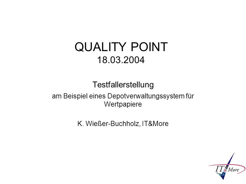 QUALITY POINT 18.03.2004 Testfallerstellung am Beispiel eines Depotverwaltungssystem für Wertpapiere K. Wießer-Buchholz, IT&More