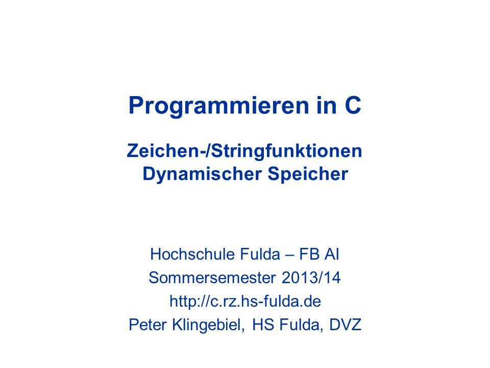 Programmieren in C - Peter Klingebiel - HS Fulda - DVZ12 Stringfunktionen 7 –char *strstr(char *s1, char *s2) –liefert Pointer auf Position des ersten Auftretens von String s2 im String s1, sonst NULL –char *strdup(char *s) –alloziert Speicher für eine Kopie des String s und kopiert diesen dorthin –liefert Pointer auf Kopie oder NULL bei Fehler –Implementierung char *ns; if(ns = malloc(strlen(s) + 1)) return(strcpy(ns, s));