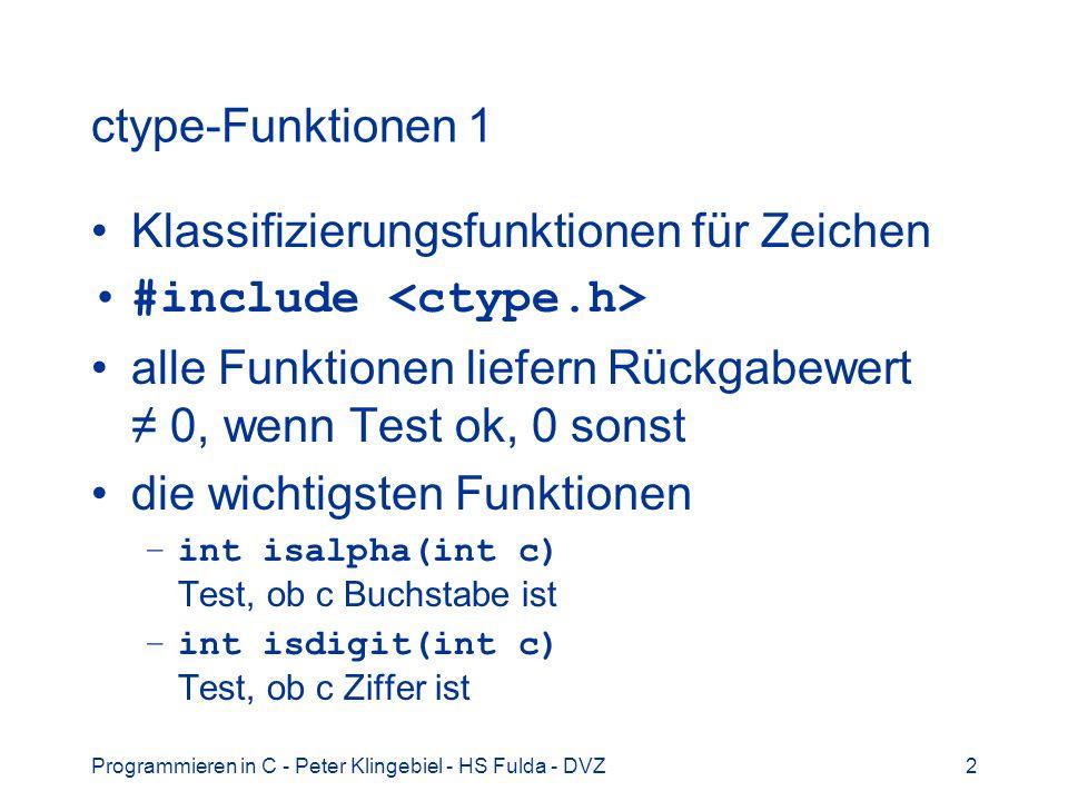 Programmieren in C - Peter Klingebiel - HS Fulda - DVZ3 ctype-Funktionen 2 –int isalnum(int c) Test, ob c Buchstabe oder Ziffer ist –int isupper(int c) Test, ob c Großbuchstabe ist –int islower(int c) Test, ob c Kleinbuchstabe ist –int isprint(int c) Test, ob c druckbares Zeichen (+ Leerzeichen) ist –int tolower(int c) wandelt c von Groß- in Kleinbuchstaben um –int toupper(int c) wandelt c von Klein- in Großbuchstaben um
