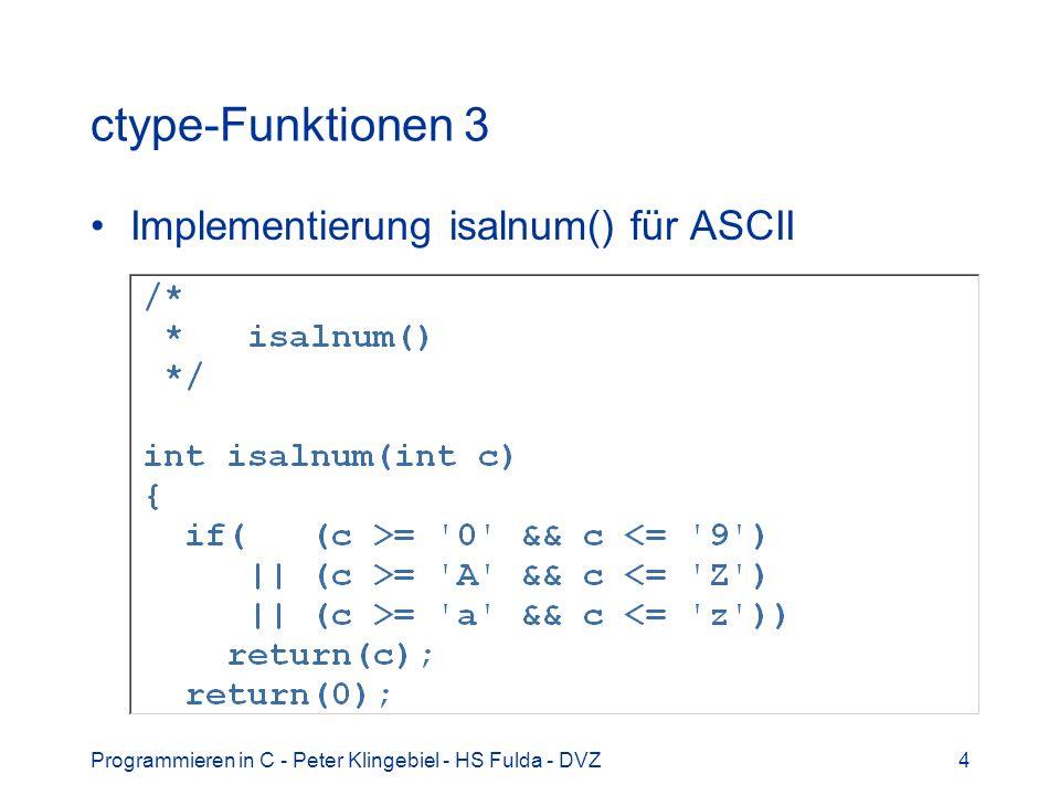 Programmieren in C - Peter Klingebiel - HS Fulda - DVZ15 Stringfunktionen 10 Memory- / Binärfunktionen –void *memset(void *m, int c, size_t n) –kopiert n mal das Zeichen c in den Speicherbereich m –void *memcpy(void *m1, void *m2, size_t n) –kopiert n Bytes von Speicherbereich m2 nach m1 –void *memmove(void *m1, void *m2, size_t n) –kopiert n Bytes von Speicherbereich m2 nach m1 –Überlappungen der Bereiche werden korrekt behandelt –void *memcmp(void *m1, void *m2, size_t n) –Vergleich von n Bytes der Speicherbereiche m1 und m2 –void *memchr(void *m, int c, size_t n) –liefert Pointer auf erstes Auftreten von c in m, sonst NULL –Achtung.