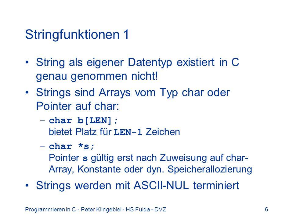 Programmieren in C - Peter Klingebiel - HS Fulda - DVZ17 Dynamischer Speicher 2 Freigabe von alloziertem Speicher –void free(void *ptr) –Speicher von ptr wieder freigeben Beispiel: char buf[BUFLEN], *sptr; size_t slen; if(fgets(buf, sizeof(buf) - 1, stdin)) { slen = strlen(buf); sptr = (char *) malloc(slen + 1); if(sptr == NULL) /* Fehler...