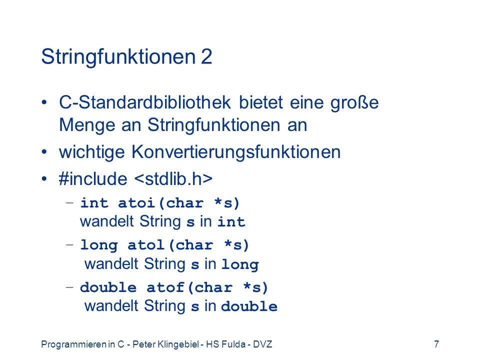 Programmieren in C - Peter Klingebiel - HS Fulda - DVZ8 Stringfunktionen 3 Weitere Konvertierungsfunktionen #include –int sscanf(char *s, char *fmt,...) –formatierte Konvertierung aus dem String s –wie scanf() und fscanf() –Beispiel: char *s = 123 98.76 ; int l; double d; sscanf(s, %ld %lf , &l, &d); –int sprintf(char *s, char *fmt, …) –formatierte Ausgabe auf String s –wie printf() und fprintf()