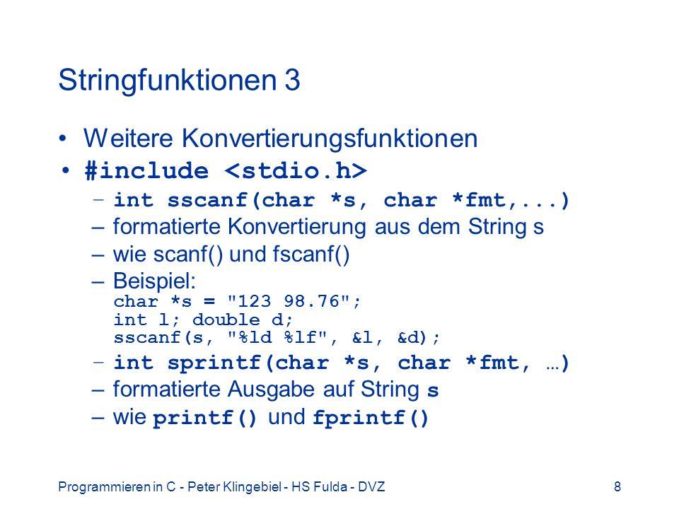 Programmieren in C - Peter Klingebiel - HS Fulda - DVZ9 Stringfunktionen 4 die wichtigsten Grundfunktionen #include –int strlen(char *s) –liefert Länge des String s –char *strcpy(char *s1, char *s2) –kopiert String s2 nach String s1, bis zum s2 terminierenden NUL, liefert Ptr auf s1 –Achtung: Pufferüberlauf.