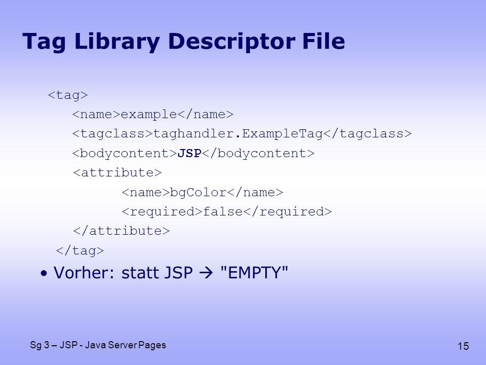 15 Sg 3 – JSP - Java Server Pages Tag Library Descriptor File example taghandler.ExampleTag JSP bgColor false Vorher: statt JSP