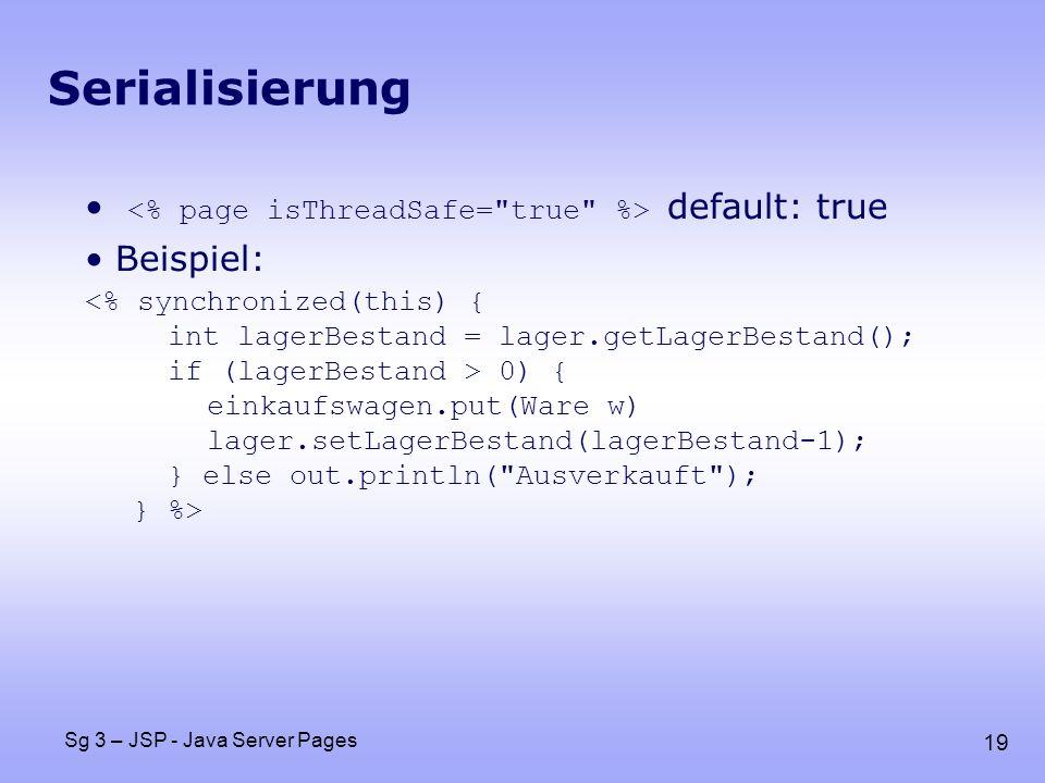 19 Sg 3 – JSP - Java Server Pages Serialisierung default: true Beispiel: 0) { einkaufswagen.put(Ware w) lager.setLagerBestand(lagerBestand-1); } else out.println( Ausverkauft ); } %>