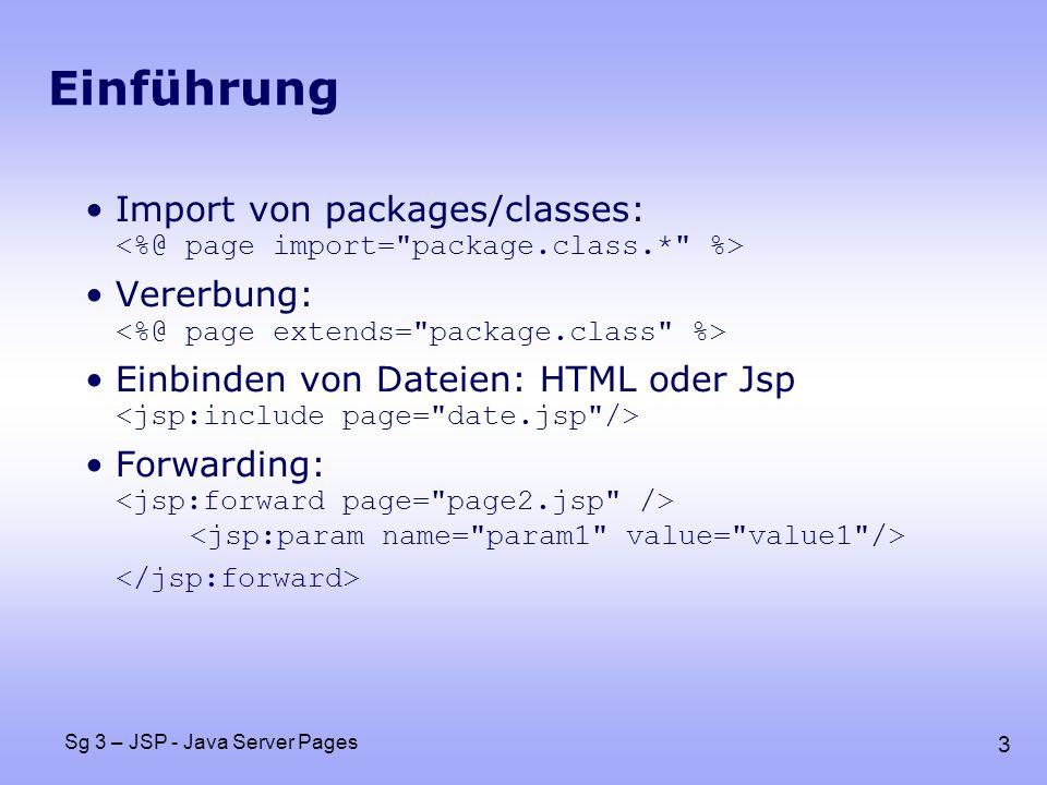 14 Sg 3 – JSP - Java Server Pages Verwenden des body public class HeadingTag extends TagSupport { private String bgColor= white ; public void setBgColor(String bgColor) { this.bgColor = bgColor; } public int doStartTag() { JspWriter out = pageContext.getOut(); out.print( ); return(EVAL_BODY_INCLUDE); // body einfügen } public int doEndTag() { JspWriter out = pageContext.getOut(); out.print( ); return(EVAL_PAGE); //mit seite fortfahren }