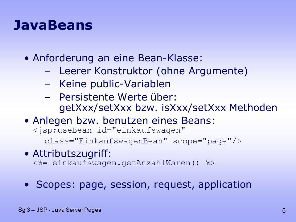 5 Sg 3 – JSP - Java Server Pages JavaBeans Anforderung an eine Bean-Klasse: –Leerer Konstruktor (ohne Argumente) –Keine public-Variablen –Persistente Werte über: getXxx/setXxx bzw.