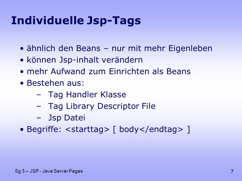 8 Sg 3 – JSP - Java Server Pages Tag Handler Klasse: ExampleTag.java package taghandler; import javax.servlet.jsp.*; import javax.servlet.jsp.tagext.*; import java.io.*; public class ExampleTag extends TagSupport { protected testString = Das ist ein Test ; public int doStartTag() { try { JspWriter out = pageContext.getOut(); out.print(testString); } catch(IOException ioe) { System.out.println( Error in ExampleTag: + ioe); } return(SKIP_BODY); }