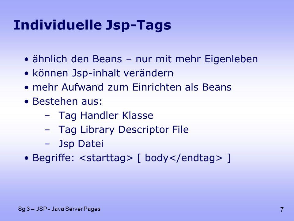 7 Sg 3 – JSP - Java Server Pages Individuelle Jsp-Tags ähnlich den Beans – nur mit mehr Eigenleben können Jsp-inhalt verändern mehr Aufwand zum Einrichten als Beans Bestehen aus: –Tag Handler Klasse –Tag Library Descriptor File –Jsp Datei Begriffe: [ body ]
