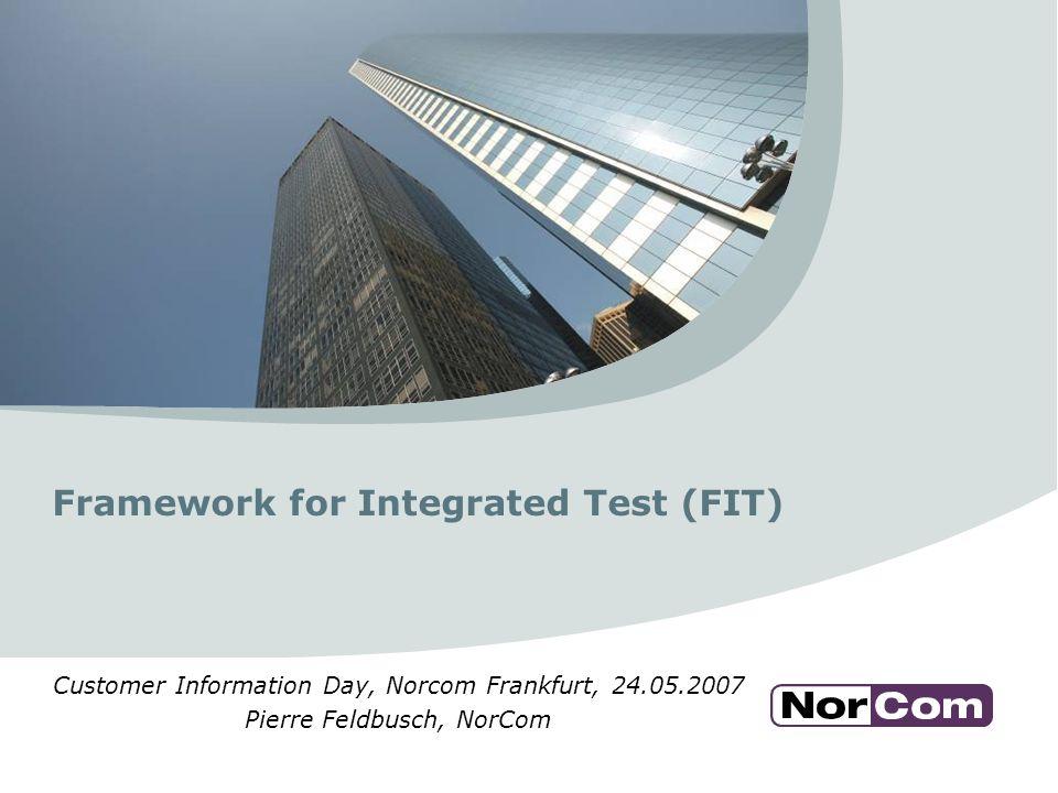 Framework for Integrated Test (FIT) Customer Information Day, Norcom Frankfurt, 24.05.2007 Pierre Feldbusch, NorCom