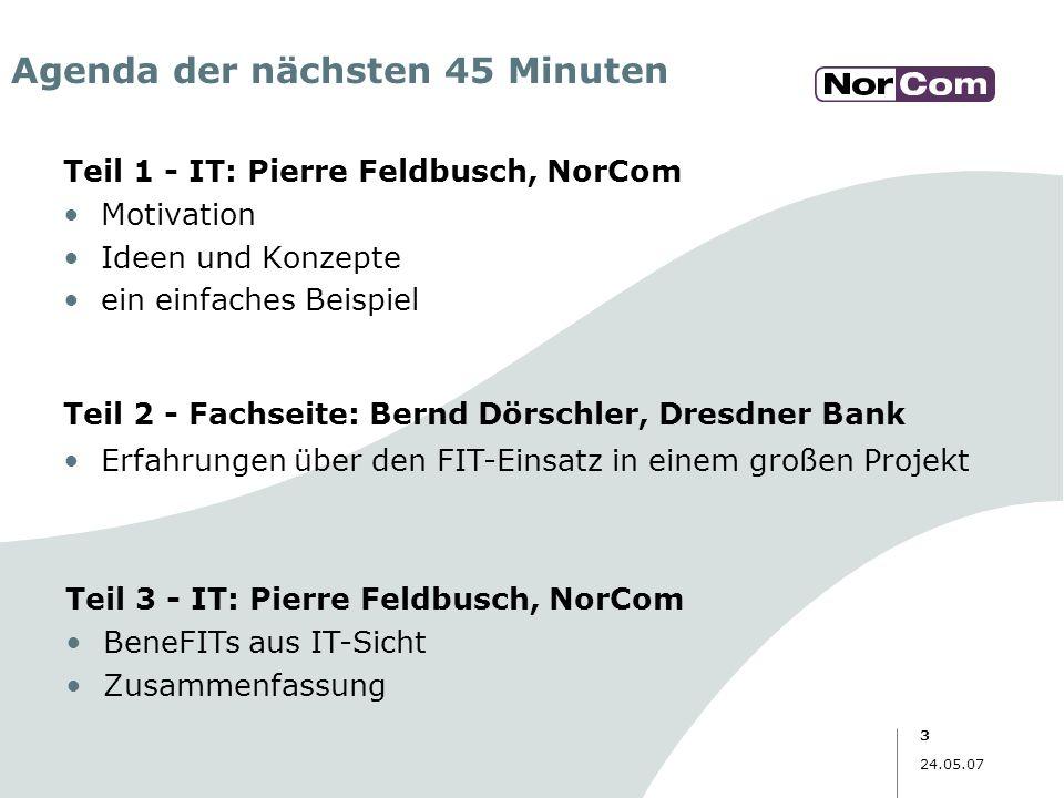 3 24.05.07 Agenda der nächsten 45 Minuten Teil 1 - IT: Pierre Feldbusch, NorCom Motivation Ideen und Konzepte ein einfaches Beispiel Teil 2 - Fachseit