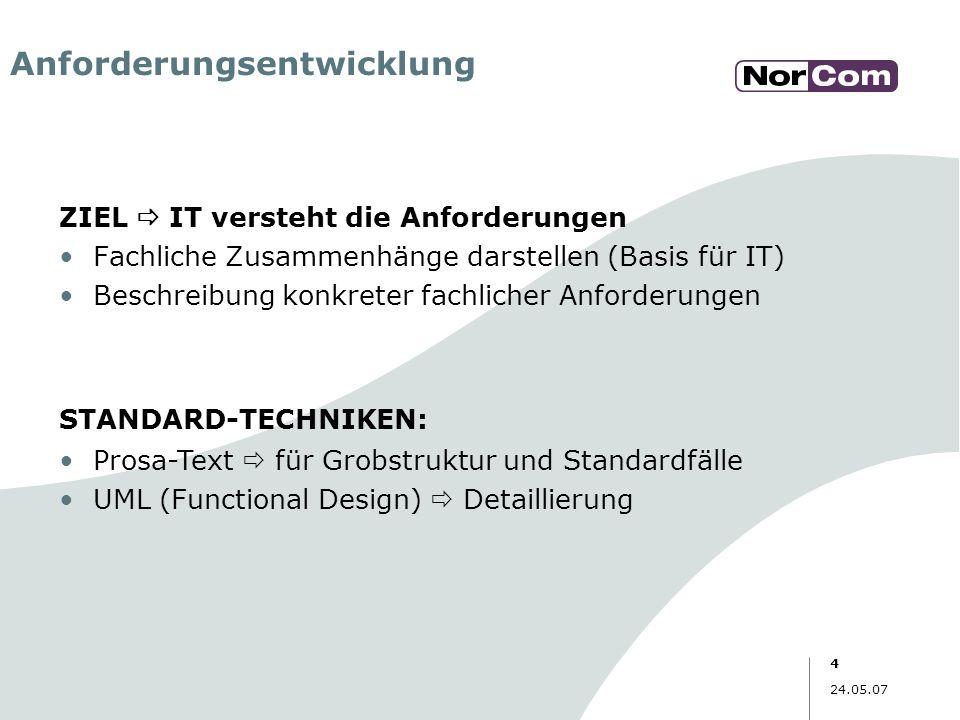 4 24.05.07 Anforderungsentwicklung ZIEL IT versteht die Anforderungen Fachliche Zusammenhänge darstellen (Basis für IT) Beschreibung konkreter fachlic