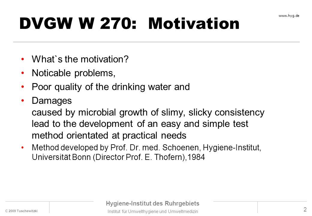 C 2009 Tuschewitzki Hygiene-Institut des Ruhrgebiets Institut für Umwelthygiene und Umweltmedizin www.hyg.de 2 DVGW W 270: Motivation What`s the motiv