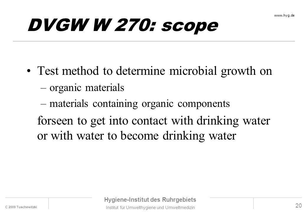 C 2009 Tuschewitzki Hygiene-Institut des Ruhrgebiets Institut für Umwelthygiene und Umweltmedizin www.hyg.de 20 DVGW W 270: scope Test method to deter