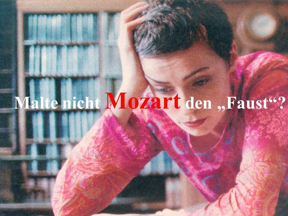 Malte nicht Mozart den Faust?