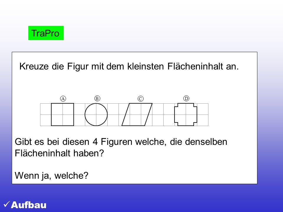 Kreuze die Figur mit dem kleinsten Flächeninhalt an. B C D A Gibt es bei diesen 4 Figuren welche, die denselben Flächeninhalt haben? Wenn ja, welche?