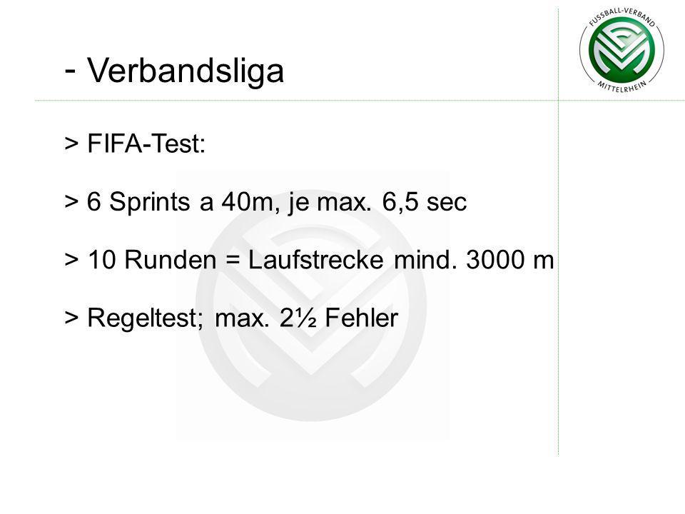 - Verbandsliga > FIFA-Test: > 6 Sprints a 40m, je max. 6,5 sec > 10 Runden = Laufstrecke mind. 3000 m > Regeltest; max. 2½ Fehler
