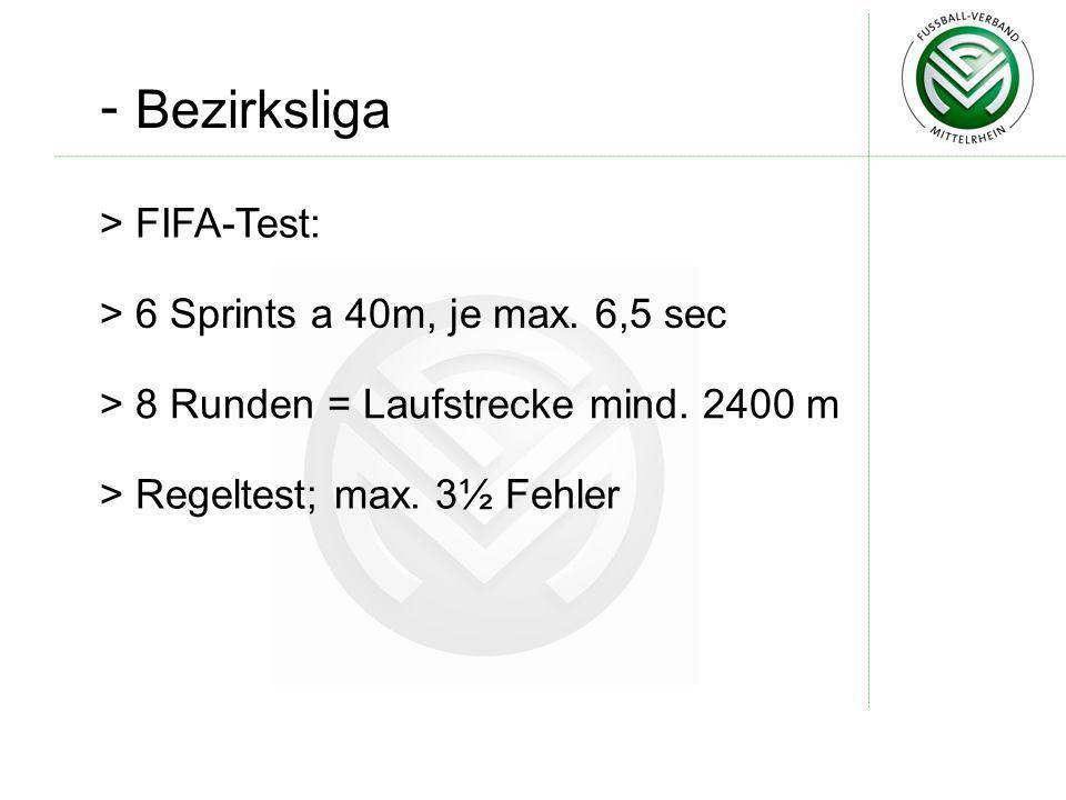 - Bezirksliga > FIFA-Test: > 6 Sprints a 40m, je max. 6,5 sec > 8 Runden = Laufstrecke mind. 2400 m > Regeltest; max. 3½ Fehler