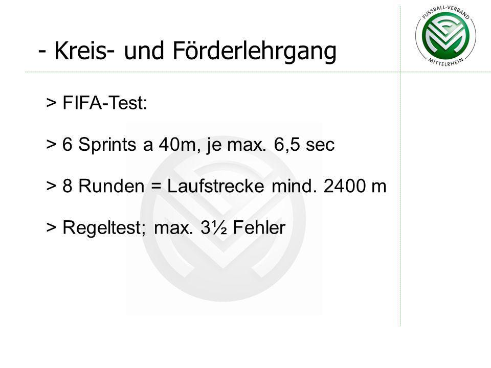> FIFA-Test: > 6 Sprints a 40m, je max. 6,5 sec > 8 Runden = Laufstrecke mind. 2400 m > Regeltest; max. 3½ Fehler - Kreis- und Förderlehrgang