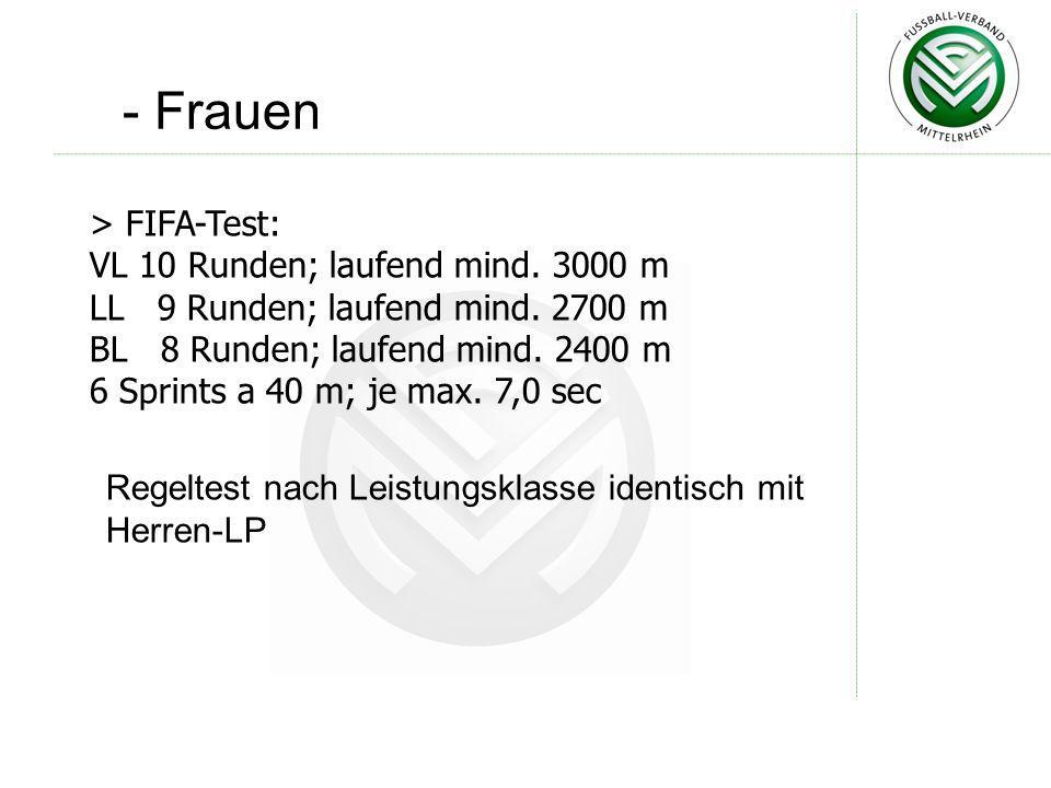 - Frauen Regeltest nach Leistungsklasse identisch mit Herren-LP > FIFA-Test: VL 10 Runden; laufend mind. 3000 m LL 9 Runden; laufend mind. 2700 m BL 8